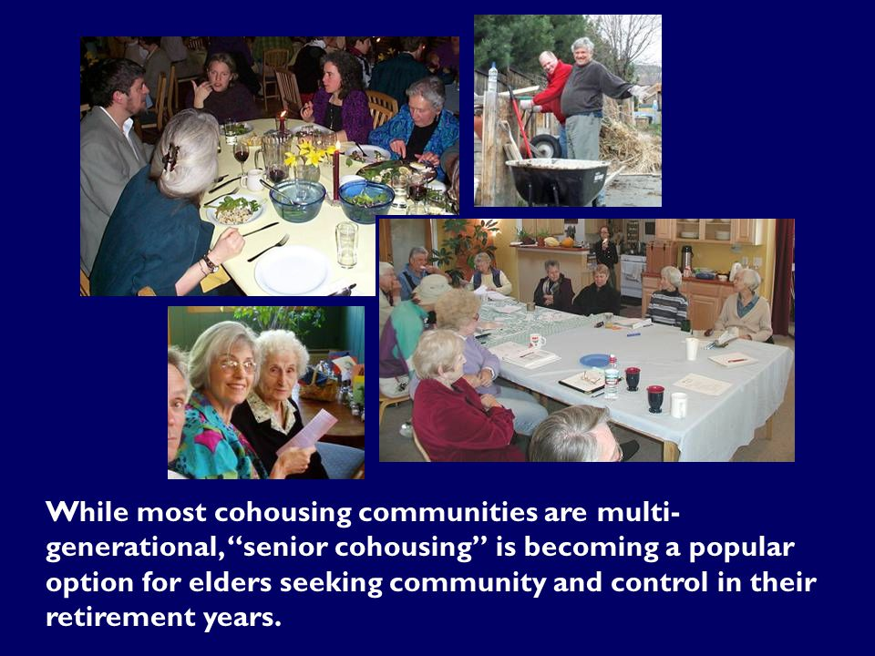 While most cohousing communities are multi- generational, senior cohousing is becoming a popular option for elders seeking community and control in their retirement years.