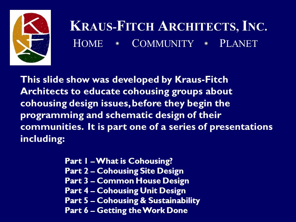 This slide show was developed by Kraus-Fitch Architects to educate cohousing groups about cohousing design issues, before they begin the programming and schematic design of their communities.