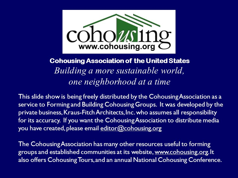 This slide show is being freely distributed by the Cohousing Association as a service to Forming and Building Cohousing Groups. It was developed by th
