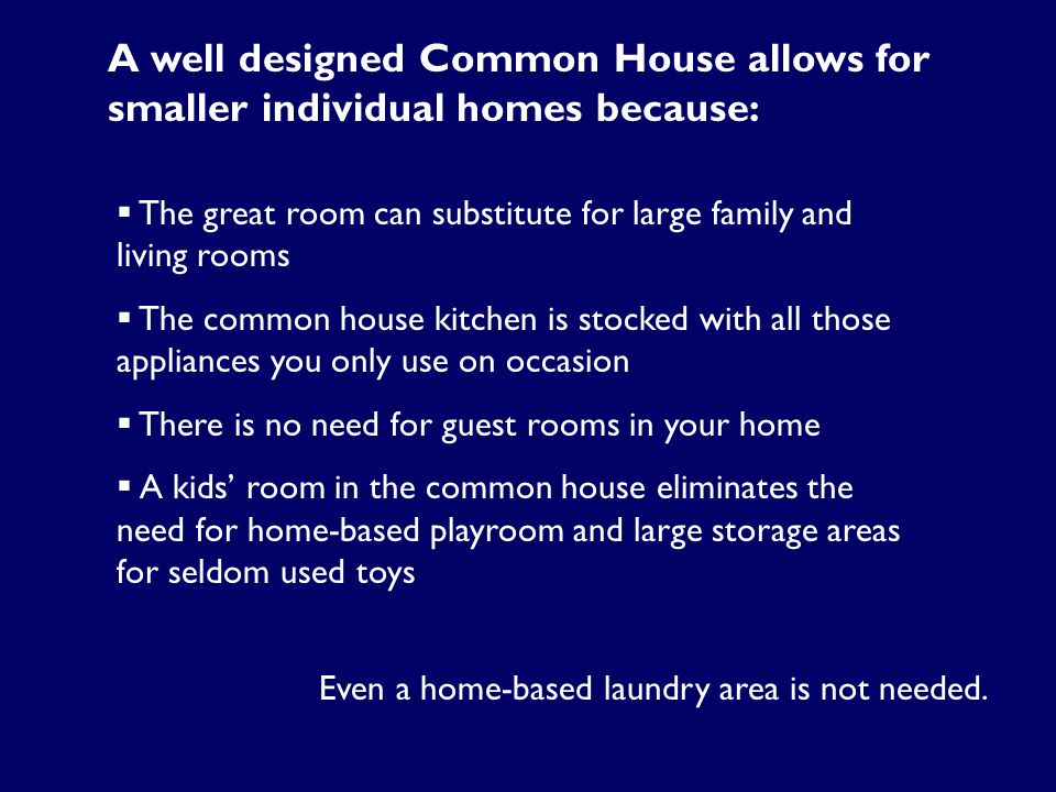 A well designed Common House allows for smaller individual homes because:  The great room can substitute for large family and living rooms  The comm
