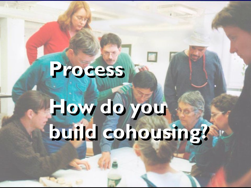 Process How do you build cohousing Process How do you build cohousing