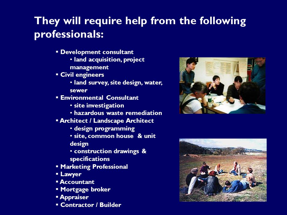 They will require help from the following professionals:  Development consultant land acquisition, project management  Civil engineers land survey, site design, water, sewer  Environmental Consultant site investigation hazardous waste remediation  Architect / Landscape Architect design programming site, common house & unit design construction drawings & specifications  Marketing Professional  Lawyer  Accountant  Mortgage broker  Appraiser  Contractor / Builder