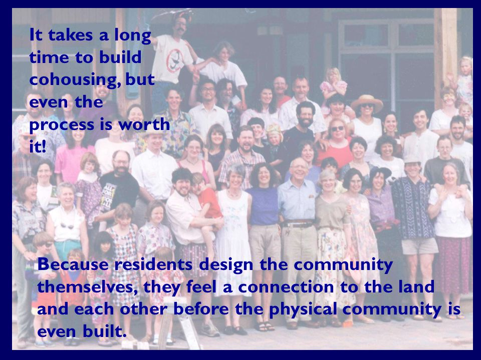 Because residents design the community themselves, they feel a connection to the land and each other before the physical community is even built.