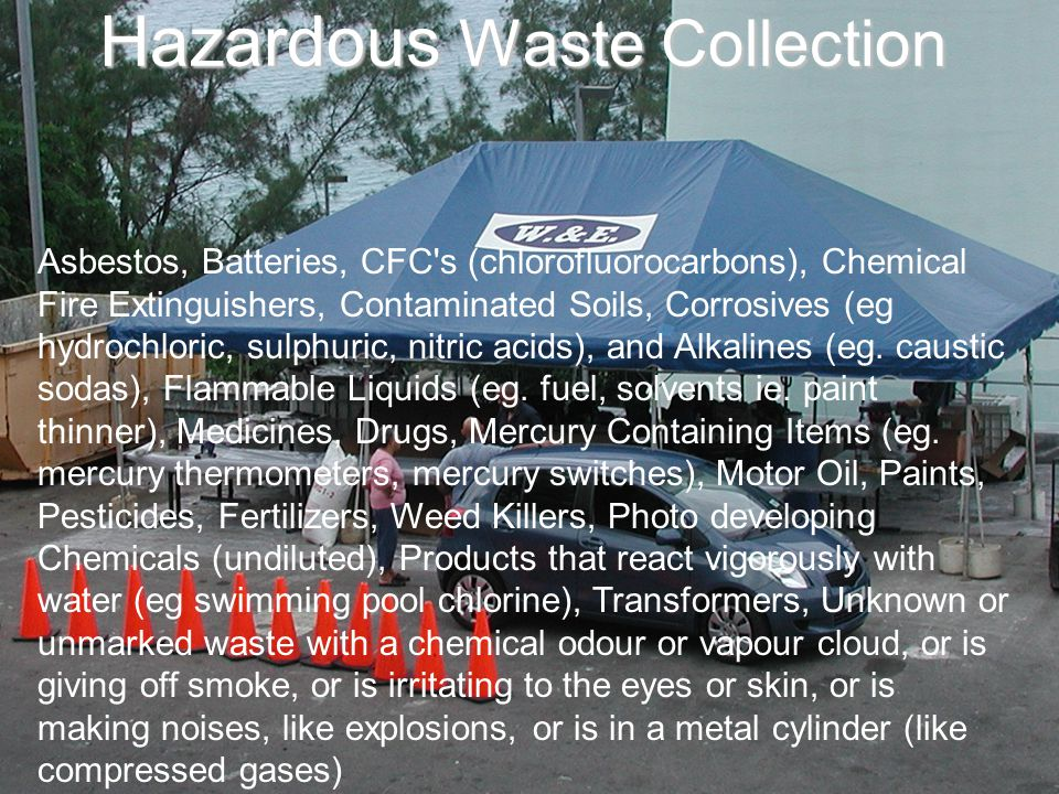 Hazardous Waste Collection Asbestos, Batteries, CFC s (chlorofluorocarbons), Chemical Fire Extinguishers, Contaminated Soils, Corrosives (eg hydrochloric, sulphuric, nitric acids), and Alkalines (eg.