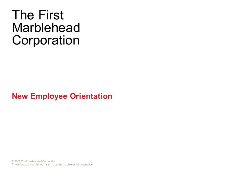 © 2007 First Marblehead Corporation The information contained herein is subject to change without notice The First Marblehead Corporation New Employee Orientation