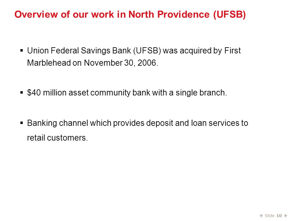 Slide 10  Overview of our work in North Providence (UFSB)  Union Federal Savings Bank (UFSB) was acquired by First Marblehead on November 30, 2006.