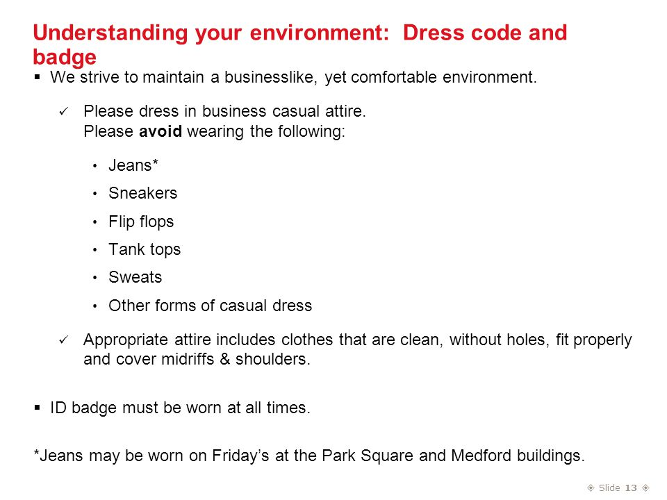  Slide 13  Understanding your environment: Dress code and badge  We strive to maintain a businesslike, yet comfortable environment.