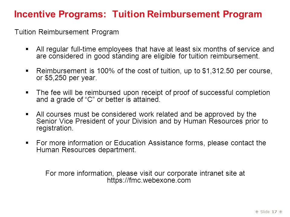  Slide 17  Incentive Programs: Tuition Reimbursement Program Tuition Reimbursement Program  All regular full-time employees that have at least six months of service and are considered in good standing are eligible for tuition reimbursement.