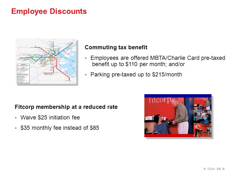  Slide 18  Employee Discounts Commuting tax benefit  Employees are offered MBTA/Charlie Card pre-taxed benefit up to $110 per month; and/or  Parking pre-taxed up to $215/month Fitcorp membership at a reduced rate  Waive $25 initiation fee  $35 monthly fee instead of $85