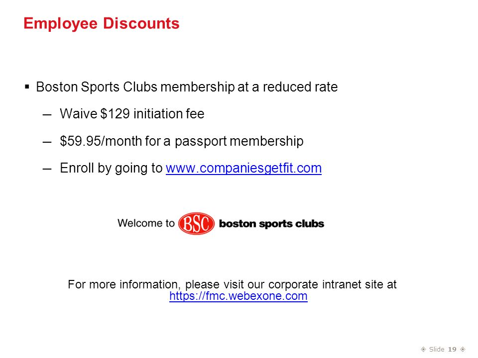  Slide 19  Employee Discounts  Boston Sports Clubs membership at a reduced rate — Waive $129 initiation fee — $59.95/month for a passport membership — Enroll by going to www.companiesgetfit.comwww.companiesgetfit.com For more information, please visit our corporate intranet site at https://fmc.webexone.com https://fmc.webexone.com
