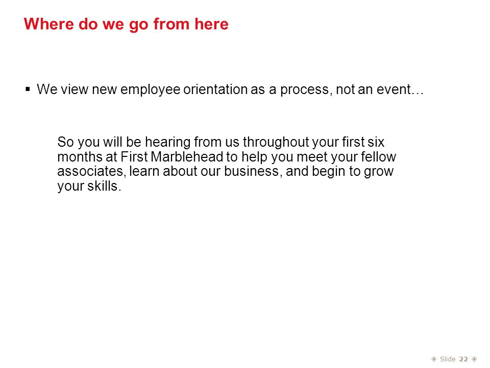  Slide 22  Where do we go from here  We view new employee orientation as a process, not an event… So you will be hearing from us throughout your first six months at First Marblehead to help you meet your fellow associates, learn about our business, and begin to grow your skills.