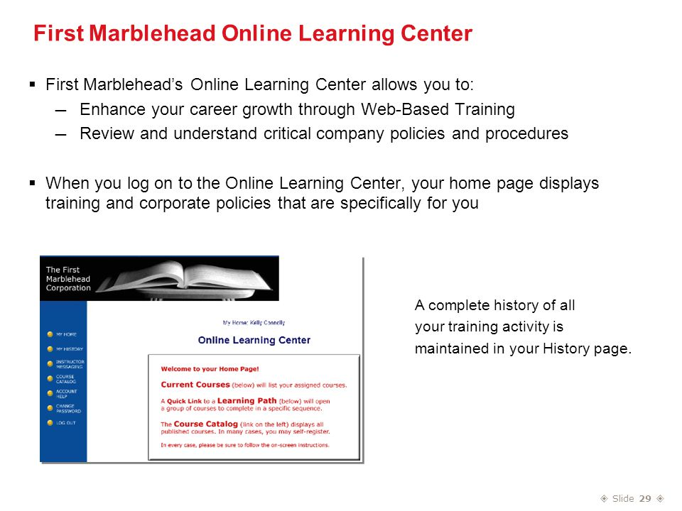  Slide 29  First Marblehead Online Learning Center  First Marblehead's Online Learning Center allows you to: — Enhance your career growth through Web-Based Training — Review and understand critical company policies and procedures  When you log on to the Online Learning Center, your home page displays training and corporate policies that are specifically for you A complete history of all your training activity is maintained in your History page.