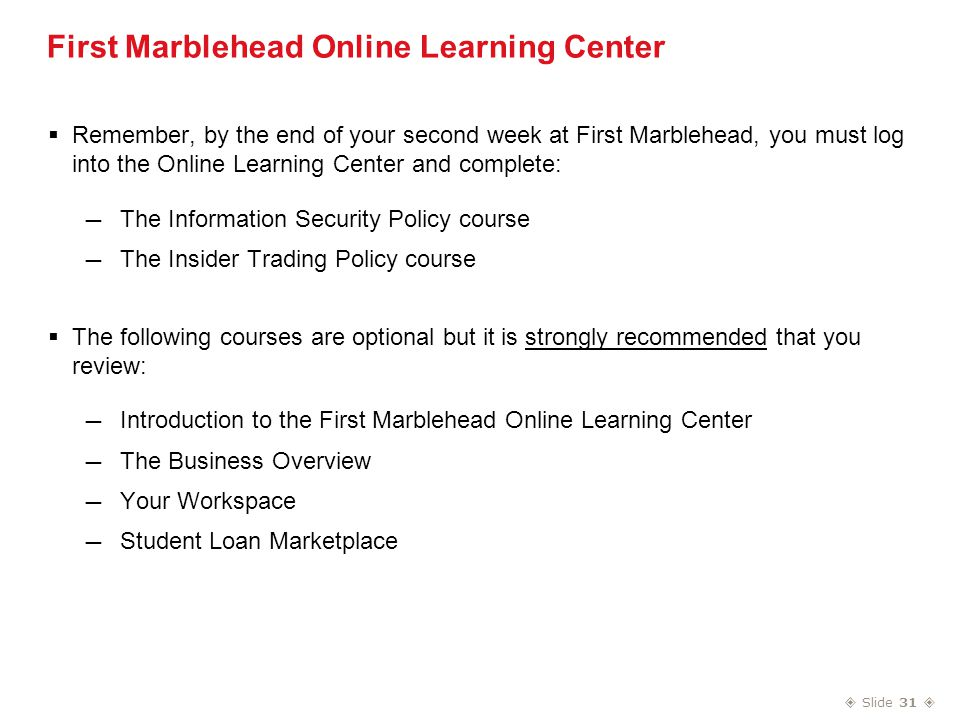  Slide 31  First Marblehead Online Learning Center  Remember, by the end of your second week at First Marblehead, you must log into the Online Learning Center and complete: — The Information Security Policy course — The Insider Trading Policy course  The following courses are optional but it is strongly recommended that you review: — Introduction to the First Marblehead Online Learning Center — The Business Overview — Your Workspace — Student Loan Marketplace