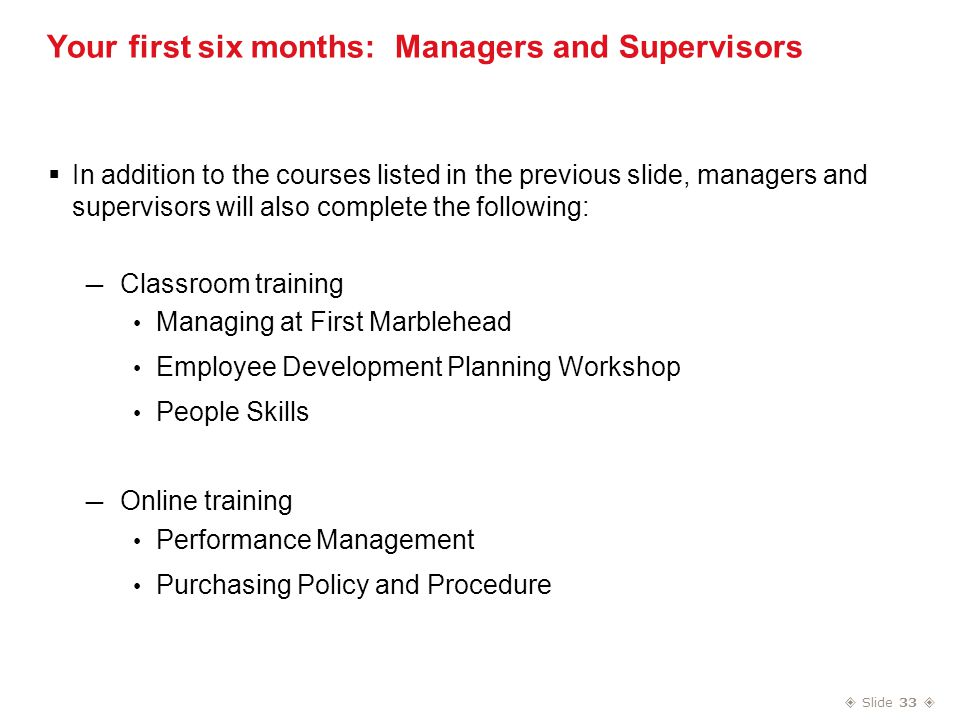  Slide 33  Your first six months: Managers and Supervisors  In addition to the courses listed in the previous slide, managers and supervisors will also complete the following: — Classroom training Managing at First Marblehead Employee Development Planning Workshop People Skills — Online training Performance Management Purchasing Policy and Procedure