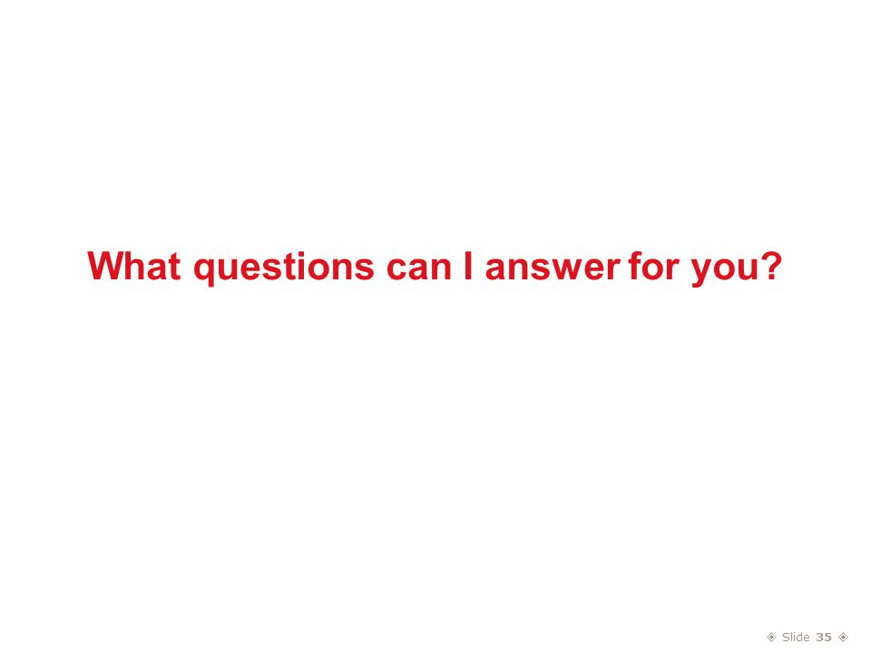  Slide 35  What questions can I answer for you?
