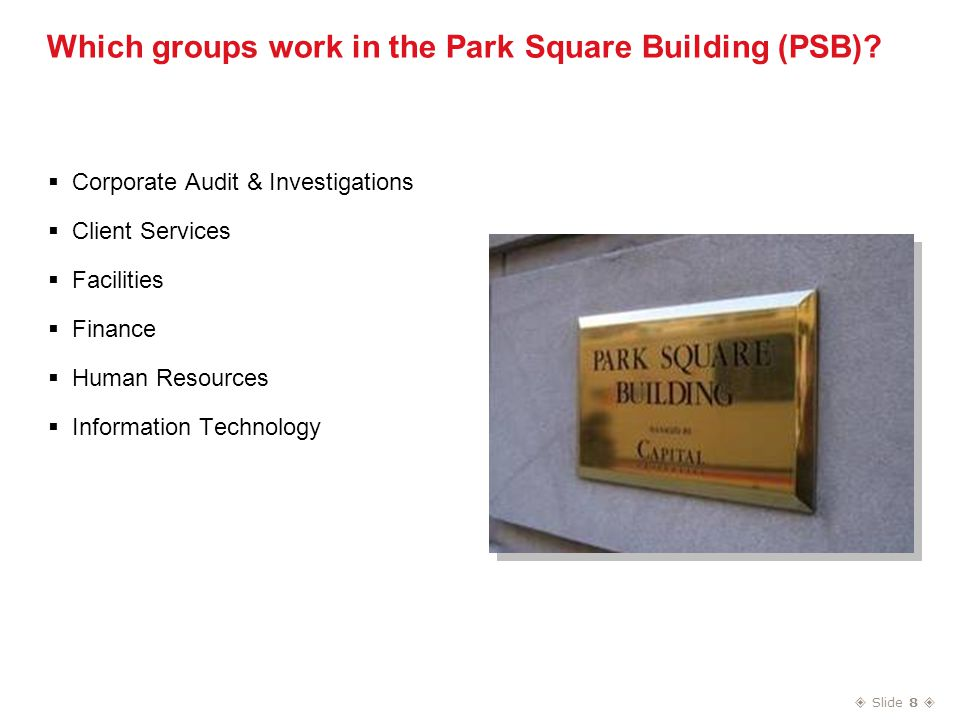  Slide 8  Which groups work in the Park Square Building (PSB).