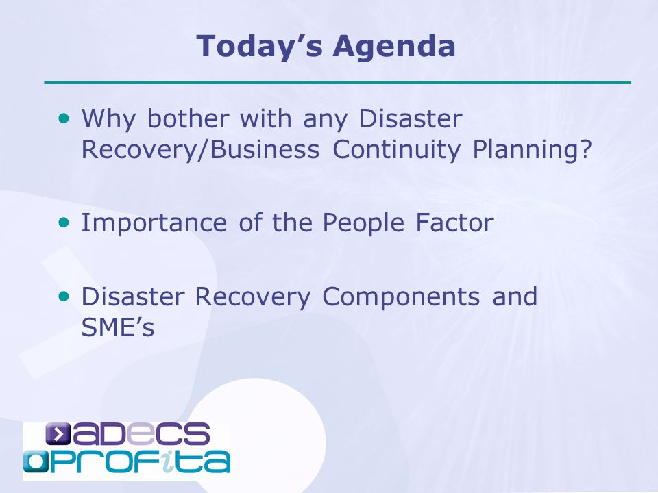 Today's Agenda Why bother with any Disaster Recovery/Business Continuity Planning? Importance of the People Factor Disaster Recovery Components and SM