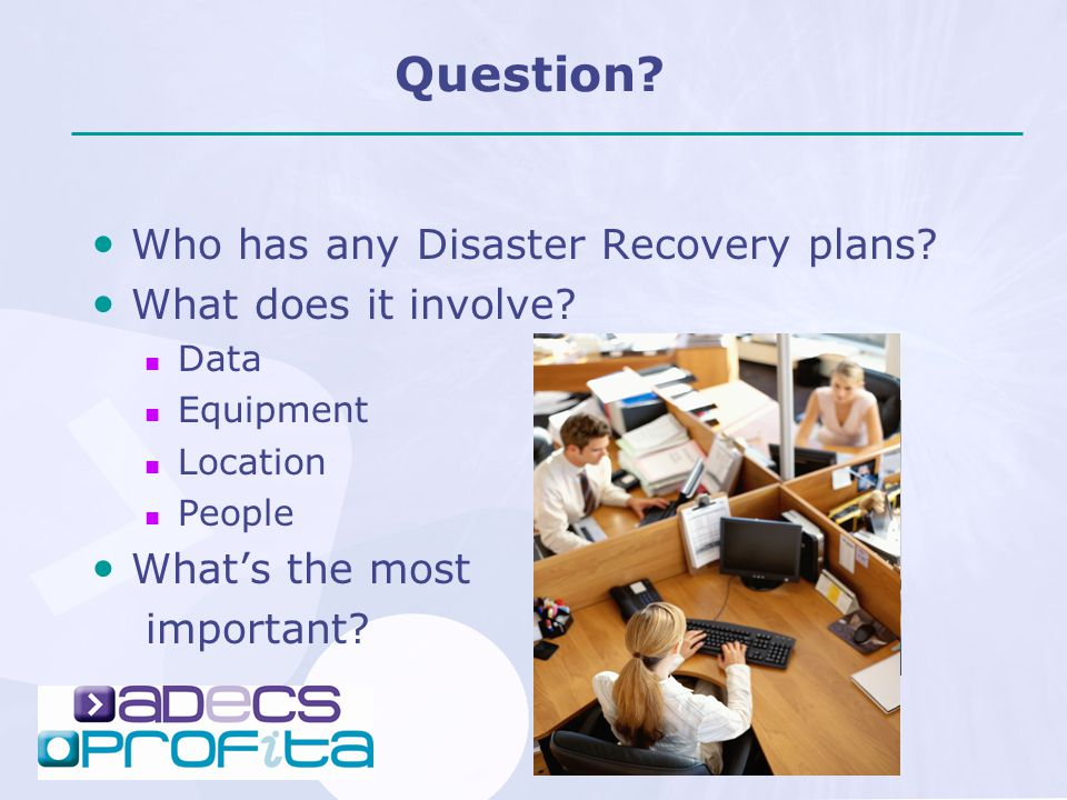 Question? Who has any Disaster Recovery plans? What does it involve? Data Equipment Location People What's the most important?