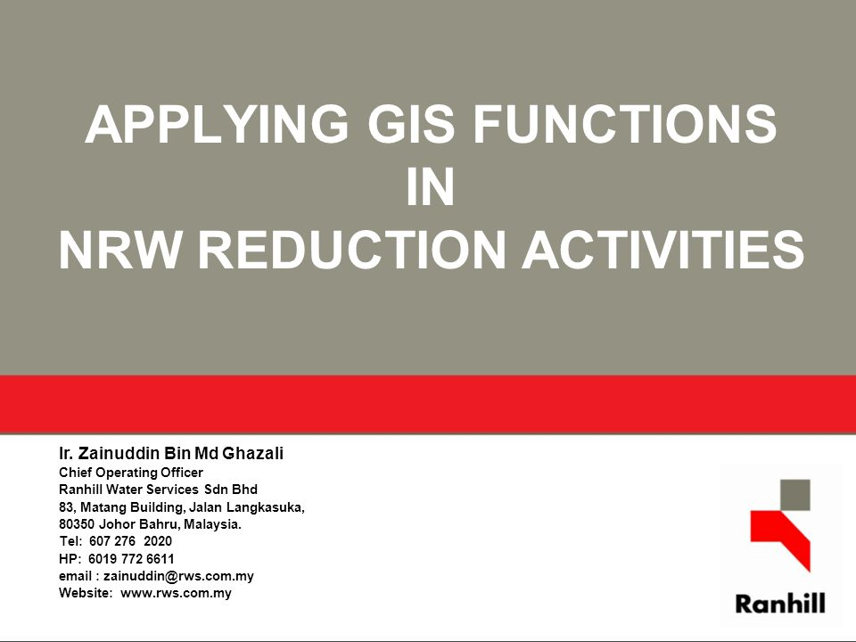 APPLYING GIS FUNCTIONS IN NRW REDUCTION ACTIVITIES Ir. Zainuddin Bin Md Ghazali Chief Operating Officer Ranhill Water Services Sdn Bhd 83, Matang Buil