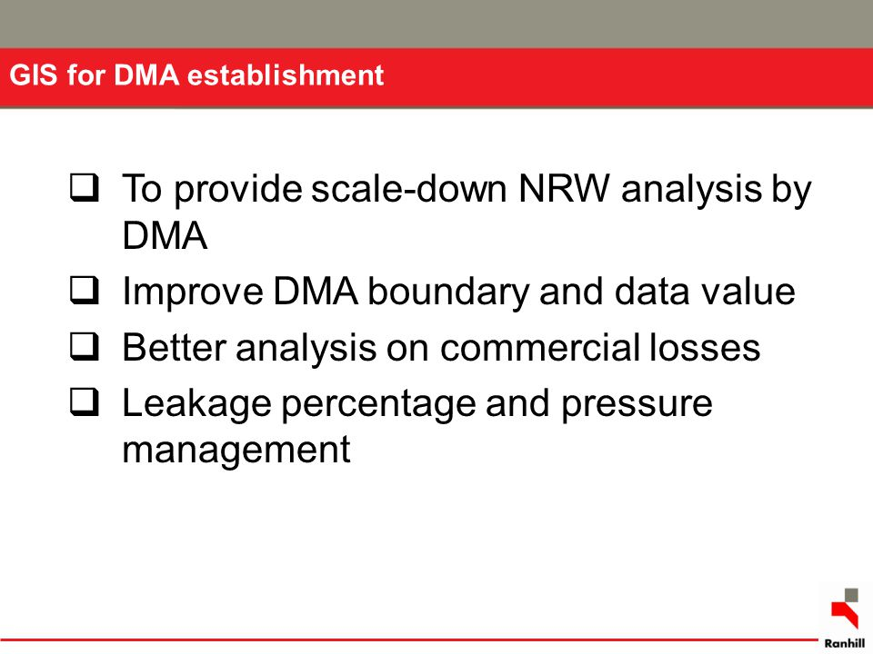 GIS for DMA establishment  To provide scale-down NRW analysis by DMA  Improve DMA boundary and data value  Better analysis on commercial losses  L