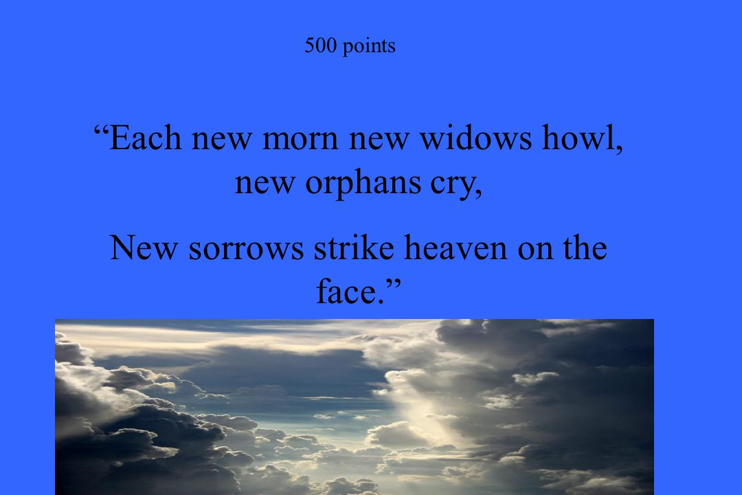 """500 points """"Each new morn new widows howl, new orphans cry, New sorrows strike heaven on the face."""""""
