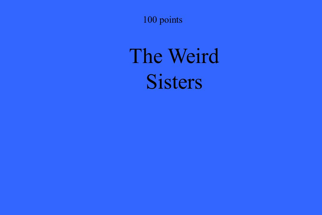 100 points The Weird Sisters