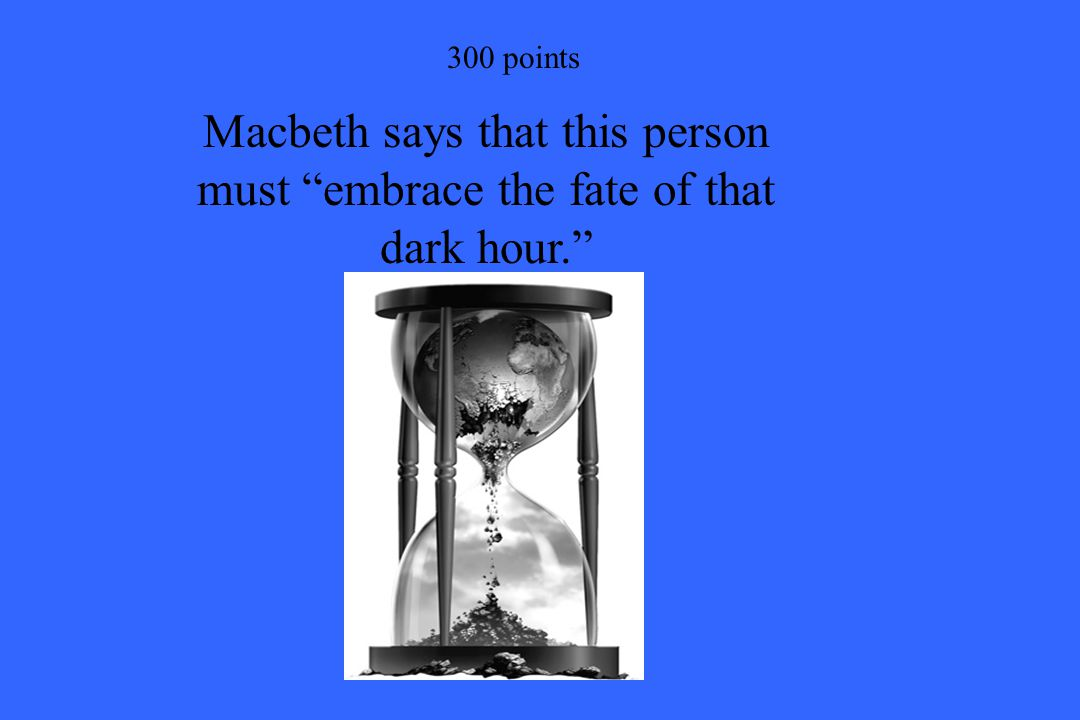300 points Macbeth says that this person must embrace the fate of that dark hour.