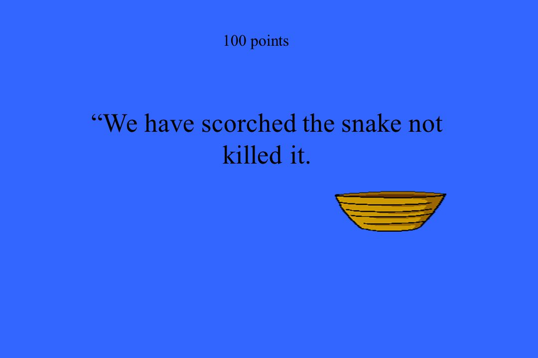 """""""We have scorched the snake not killed it. 100 points"""