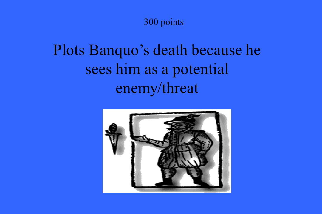 300 points Plots Banquo's death because he sees him as a potential enemy/threat