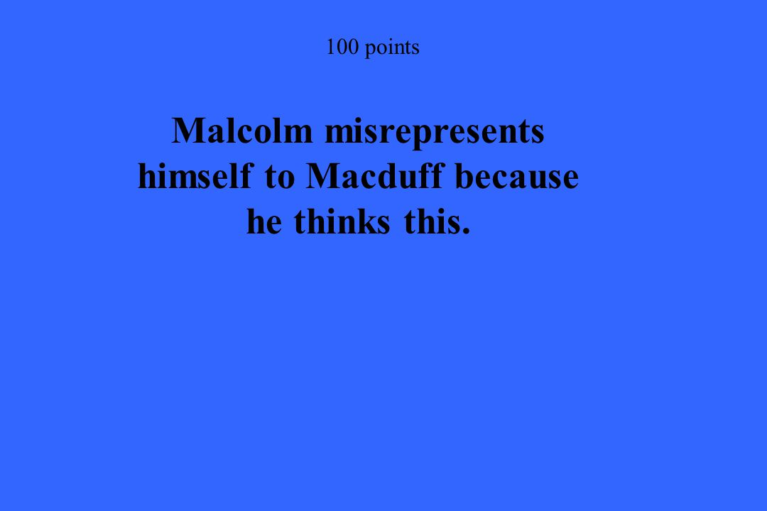 100 points Malcolm misrepresents himself to Macduff because he thinks this.