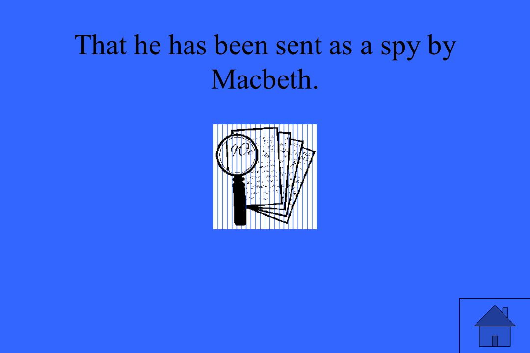 That he has been sent as a spy by Macbeth.