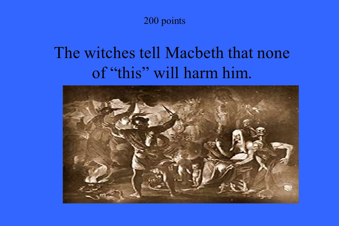 """200 points The witches tell Macbeth that none of """"this"""" will harm him."""