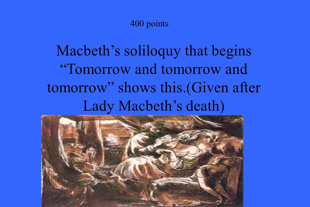"400 points Macbeth's soliloquy that begins ""Tomorrow and tomorrow and tomorrow"" shows this.(Given after Lady Macbeth's death)"