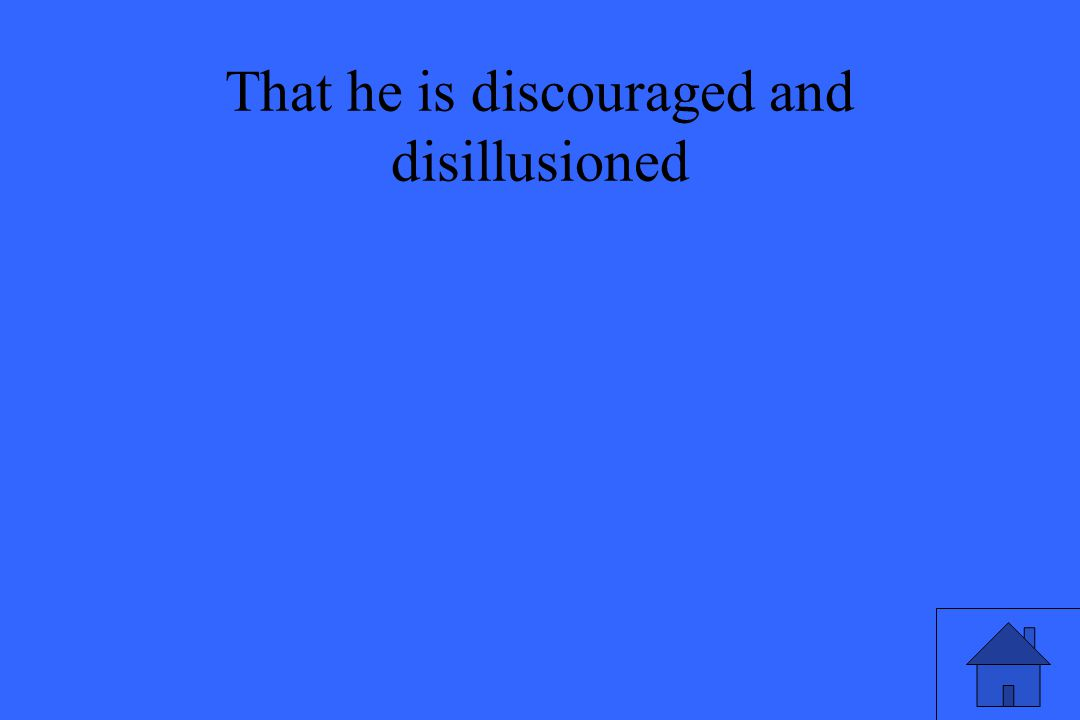 That he is discouraged and disillusioned
