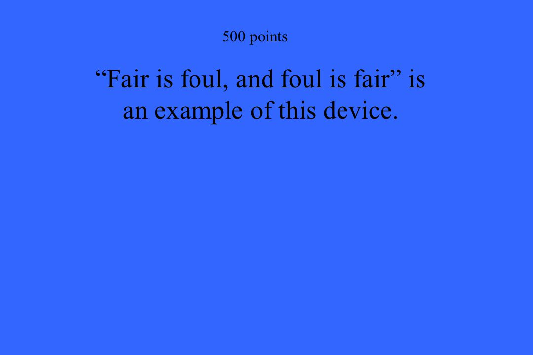 """500 points """"Fair is foul, and foul is fair"""" is an example of this device."""