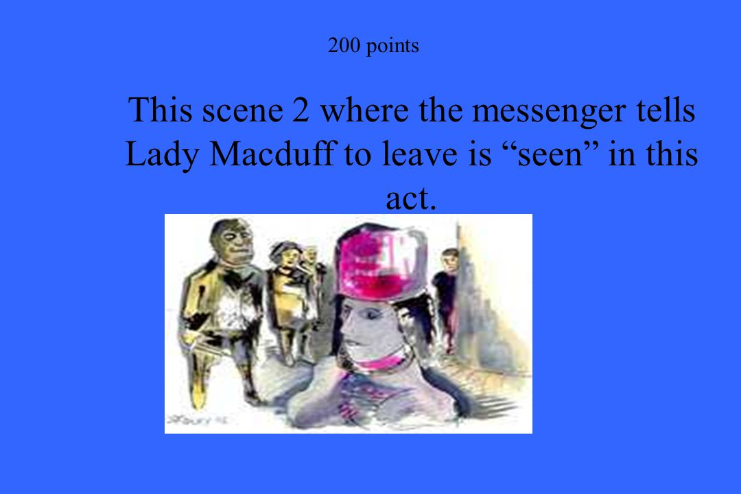 200 points This scene 2 where the messenger tells Lady Macduff to leave is seen in this act.
