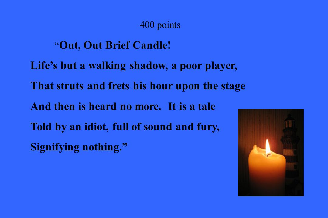 """400 points """" Out, Out Brief Candle! Life's but a walking shadow, a poor player, That struts and frets his hour upon the stage And then is heard no mor"""