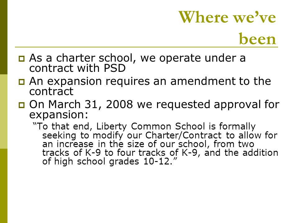 Where we've been  As a charter school, we operate under a contract with PSD  An expansion requires an amendment to the contract  On March 31, 2008 we requested approval for expansion: To that end, Liberty Common School is formally seeking to modify our Charter/Contract to allow for an increase in the size of our school, from two tracks of K-9 to four tracks of K-9, and the addition of high school grades