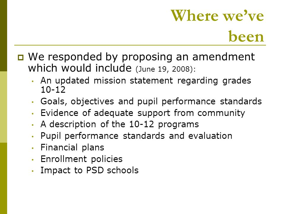 Where we've been  We responded by proposing an amendment which would include (June 19, 2008): An updated mission statement regarding grades Goals, objectives and pupil performance standards Evidence of adequate support from community A description of the programs Pupil performance standards and evaluation Financial plans Enrollment policies Impact to PSD schools