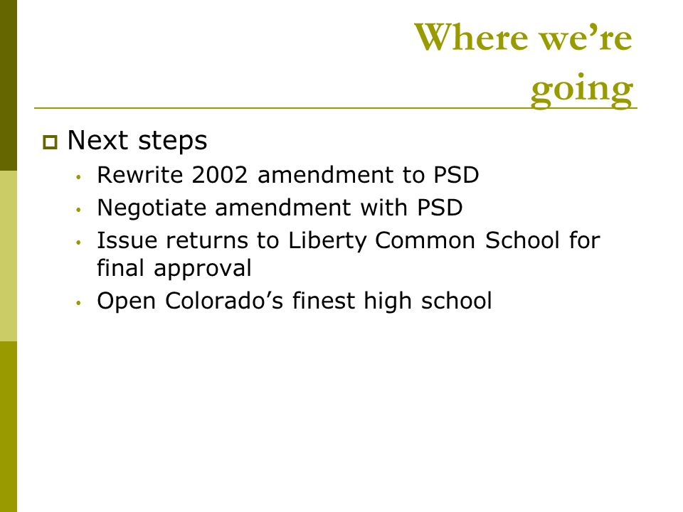 Where we're going  Next steps Rewrite 2002 amendment to PSD Negotiate amendment with PSD Issue returns to Liberty Common School for final approval Open Colorado's finest high school