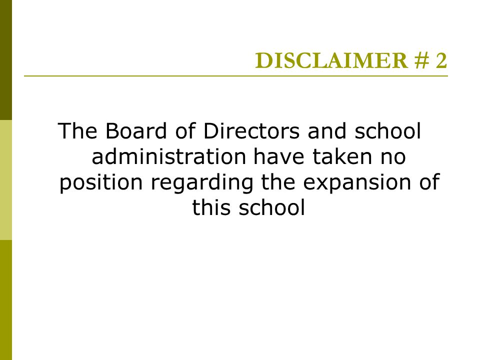 DISCLAIMER # 2 The Board of Directors and school administration have taken no position regarding the expansion of this school
