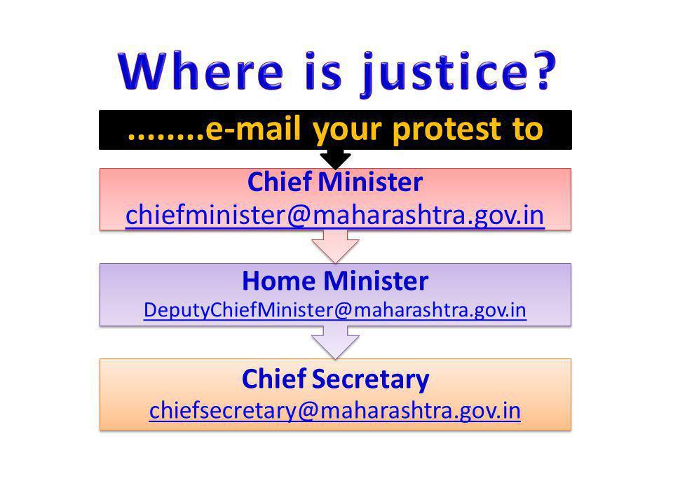 Chief Secretary chiefsecretary@maharashtra.gov.in chiefsecretary@maharashtra.gov.in Home Minister DeputyChiefMinister@maharashtra.gov.in DeputyChiefMinister@maharashtra.gov.in Chief Minister chiefminister@maharashtra.gov.in chiefminister@maharashtra.gov.in........e-mail your protest to