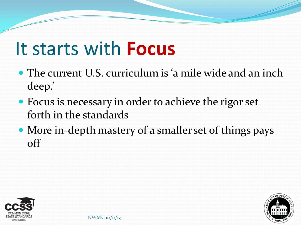 It starts with Focus The current U.S. curriculum is 'a mile wide and an inch deep.' Focus is necessary in order to achieve the rigor set forth in the