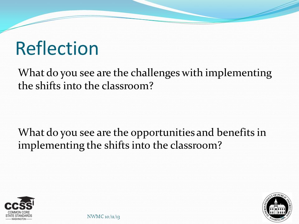 Reflection What do you see are the challenges with implementing the shifts into the classroom? What do you see are the opportunities and benefits in i
