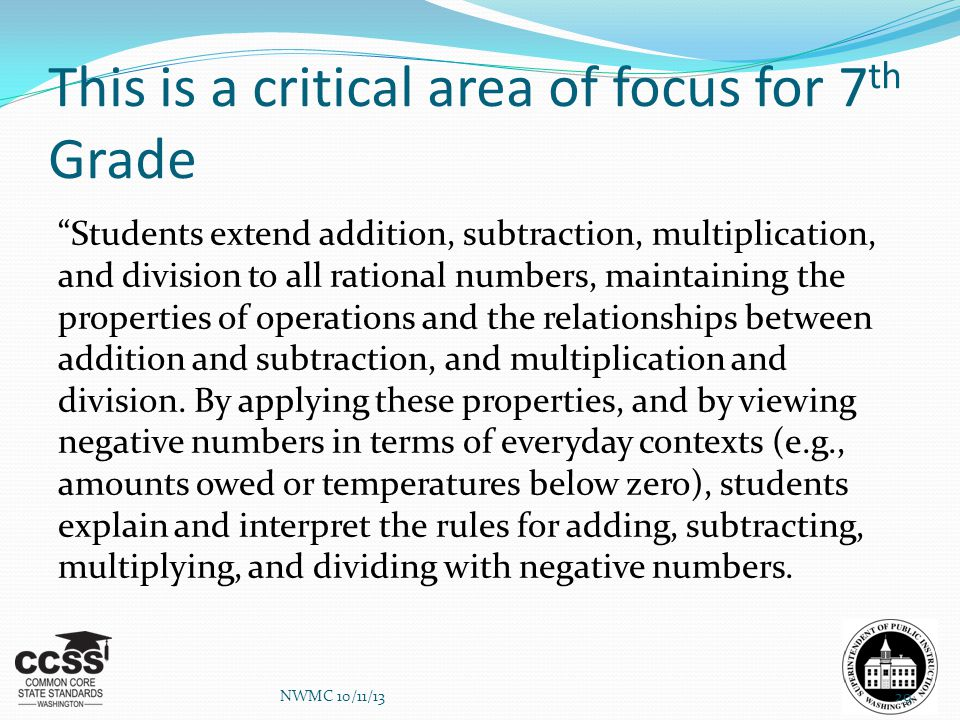 "This is a critical area of focus for 7 th Grade ""Students extend addition, subtraction, multiplication, and division to all rational numbers, maintain"