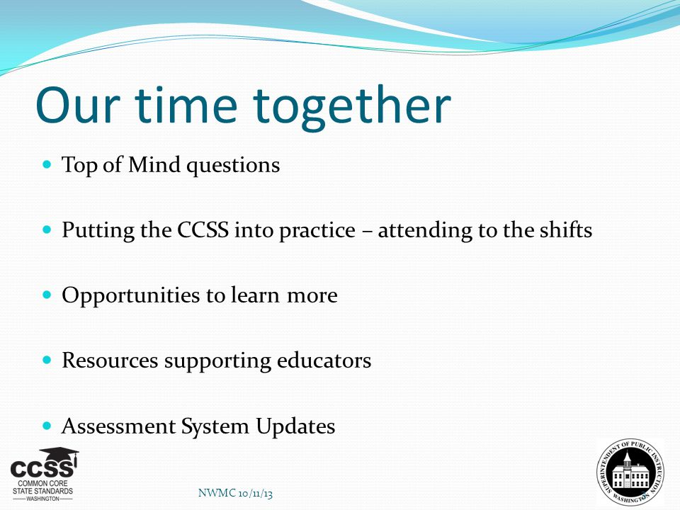 Our time together Top of Mind questions Putting the CCSS into practice – attending to the shifts Opportunities to learn more Resources supporting educ