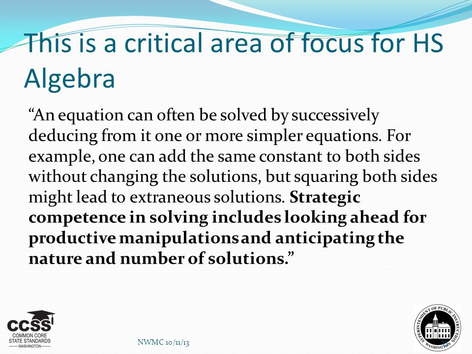 "This is a critical area of focus for HS Algebra ""An equation can often be solved by successively deducing from it one or more simpler equations. For e"