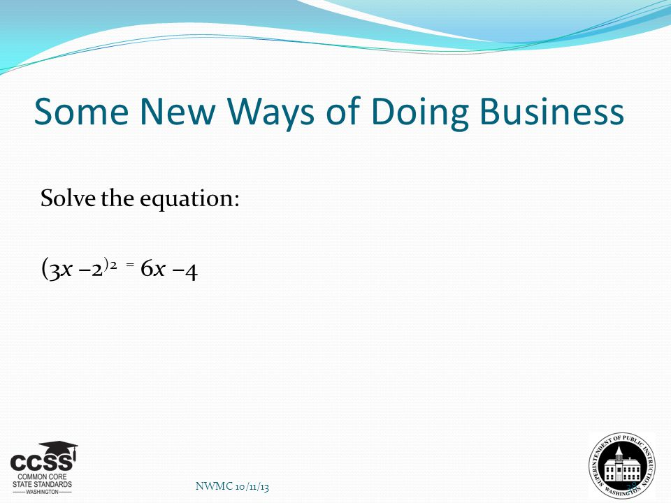 Some New Ways of Doing Business Solve the equation: (3x −2 )2 = 6x −4 NWMC 10/11/1338