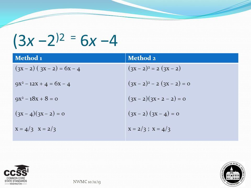 (3x −2 )2 = 6x −4 Method 1Method 2 (3x – 2) ( 3x – 2) = 6x – 4 9x 2 – 12x + 4 = 6x – 4 9x 2 – 18x + 8 = 0 (3x – 4)(3x – 2) = 0 x = 4/3 x = 2/3 (3x – 2) 2 = 2 (3x – 2) (3x – 2) 2 – 2 (3x – 2) = 0 (3x – 2)(3x - 2 – 2) = 0 (3x – 2) (3x – 4) = 0 x = 2/3 ; x = 4/3 NWMC 10/11/1339