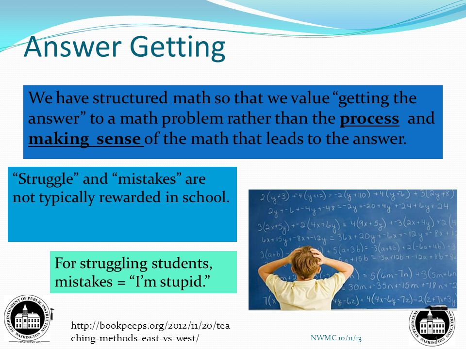 "Answer Getting We have structured math so that we value ""getting the answer"" to a math problem rather than the process and making sense of the math th"
